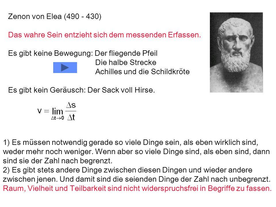 Zenon von Elea (490 - 430) Das wahre Sein entzieht sich dem messenden Erfassen. Es gibt keine Bewegung: Der fliegende Pfeil Die halbe Strecke Achilles