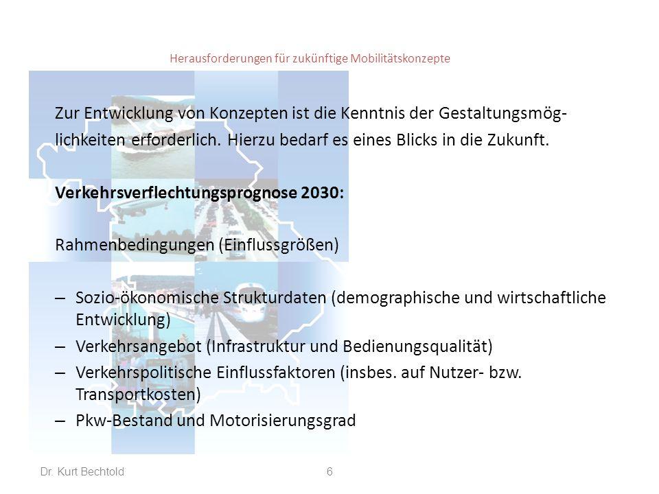 Herausforderungen für zukünftige Mobilitätskonzepte Demographische Entwicklung – Bevölkerungsrückgang um gut 2 % (von 80,2 auf 78,2 Mio.) – Starke Veränderung der Altersstruktur (+ 31% über 65 Jahre) – Nur geringe Abnahme der Erwerbspersonen (- 4 %) – Starke regionale Unterschiede: generelles Süd-Nord-Gefälle (Rückgänge in neuen Bundesländer, Nordostbayern; Zunahme in Oberbayern, Südbaden, Berlin und in großen Ballungsräumen) Dr.
