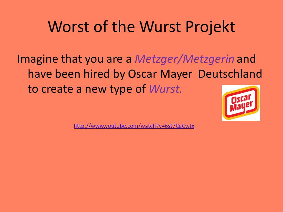 Worst of the Wurst Projekt Imagine that you are a Metzger/Metzgerin and have been hired by Oscar Mayer Deutschland to create a new type of Wurst.