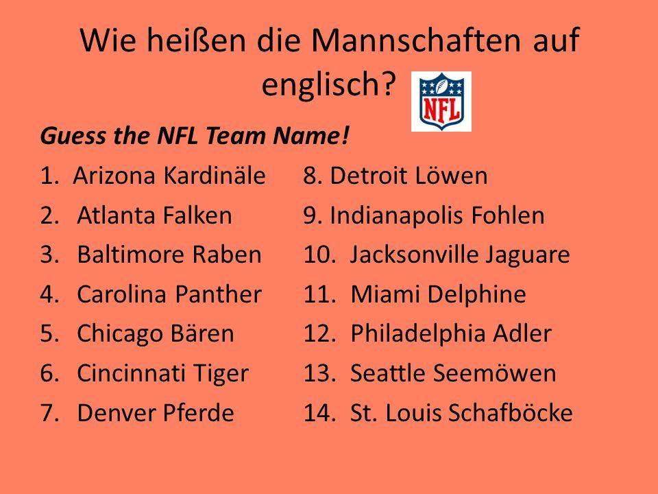 Wie heißen die Mannschaften auf englisch? Guess the NFL Team Name! 1. Arizona Kardinäle8. Detroit Löwen 2.Atlanta Falken9. Indianapolis Fohlen 3.Balti