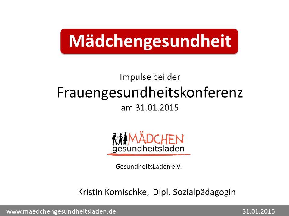 Mädchengesundheit Impulse bei der Frauengesundheitskonferenz am 31.01.2015 www.maedchengesundheitsladen.de 31.01.2015 Kristin Komischke, Dipl.