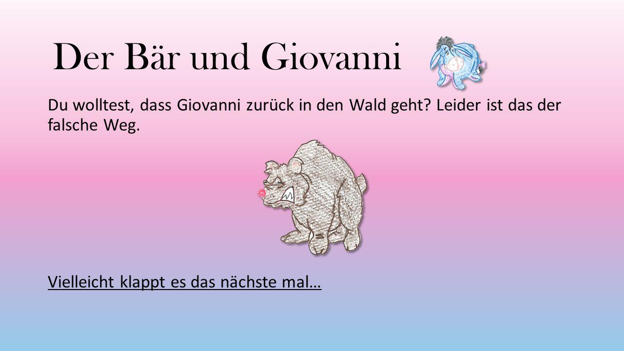 Der Bär und Giovanni Du wolltest, dass Giovanni zurück in den Wald geht? Leider ist das der falsche Weg. Vielleicht klappt es das nächste mal…