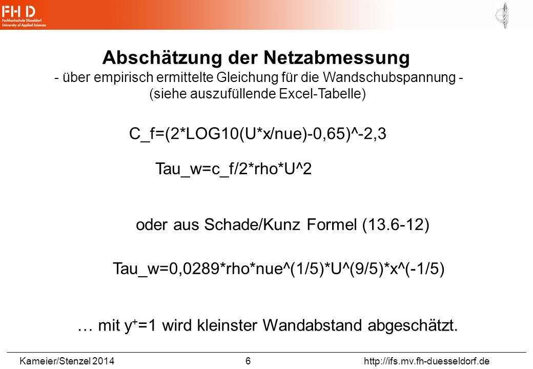 Kameier/Stenzel 2014 6 http://ifs.mv.fh-duesseldorf.de Abschätzung der Netzabmessung - über empirisch ermittelte Gleichung für die Wandschubspannung - (siehe auszufüllende Excel-Tabelle) C_f=(2*LOG10(U*x/nue)-0,65)^-2,3 Tau_w=c_f/2*rho*U^2 oder aus Schade/Kunz Formel (13.6-12) Tau_w=0,0289*rho*nue^(1/5)*U^(9/5)*x^(-1/5) … mit y + =1 wird kleinster Wandabstand abgeschätzt.