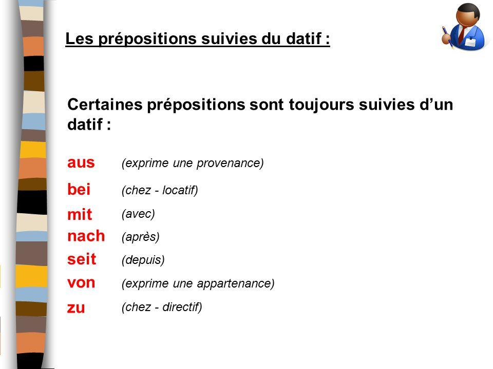 Les prépositions suivies du datif : Certaines prépositions sont toujours suivies d'un datif : aus (exprime une provenance) bei (chez - locatif) mit (avec) nach (après) seit (depuis) von (exprime une appartenance) zu (chez - directif)