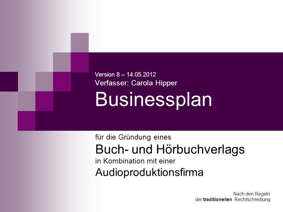 Version 8 – 14.05.2012 Verfasser: Carola Hipper Businessplan für die Gründung eines Buch- und Hörbuchverlags in Kombination mit einer Audioproduktions