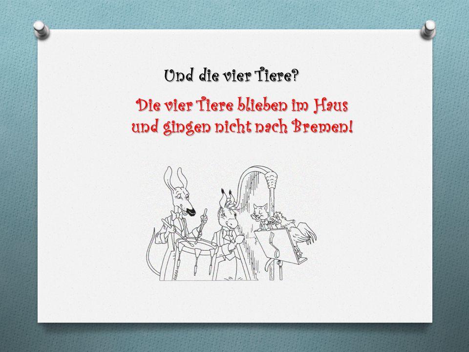 Und die vier Tiere? Die vier Tiere blieben im Haus und gingen nicht nach Bremen!