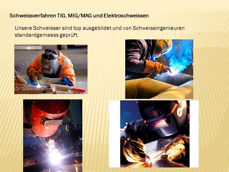 Schweissverfahren TIG, MIG/MAG und Elektroschweissen Unsere Schweisser sind top ausgebildet und von Schweissingenieuren standardgemaess geprüft.
