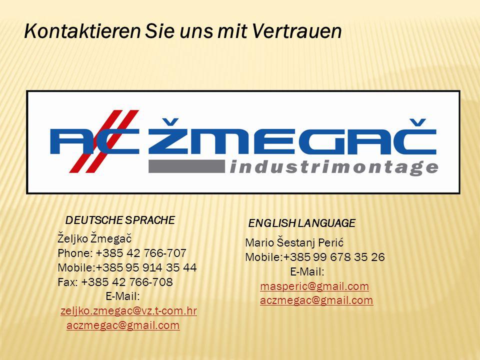Kontaktieren Sie uns mit Vertrauen DEUTSCHE SPRACHE ENGLISH LANGUAGE Mario Šestanj Perić Mobile:+385 99 678 35 26 E-Mail: masperic@gmail.com aczmegac@gmail.com Željko Žmegač Phone: +385 42 766-707 Mobile:+385 95 914 35 44 Fax: +385 42 766-708 E-Mail: zeljko.zmegac@vz.t-com.hr aczmegac@gmail.com