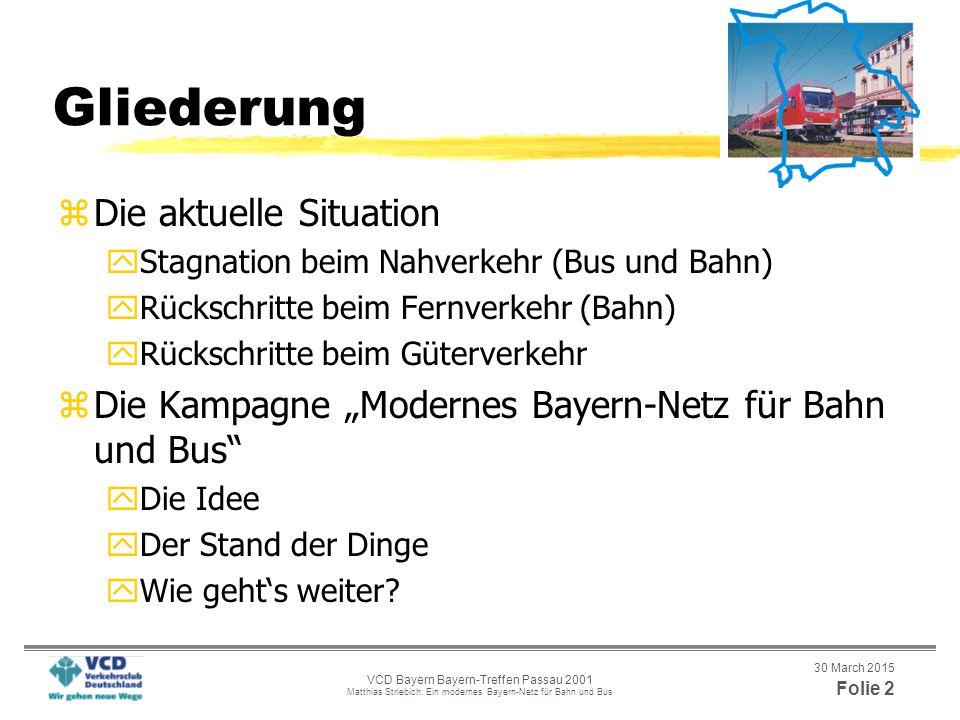 """30 March 2015 Folie 2 VCD Bayern Bayern-Treffen Passau 2001 Matthias Striebich: Ein modernes Bayern-Netz für Bahn und Bus Gliederung zDie aktuelle Situation yStagnation beim Nahverkehr (Bus und Bahn) yRückschritte beim Fernverkehr (Bahn) yRückschritte beim Güterverkehr zDie Kampagne """"Modernes Bayern-Netz für Bahn und Bus yDie Idee yDer Stand der Dinge yWie geht's weiter?"""