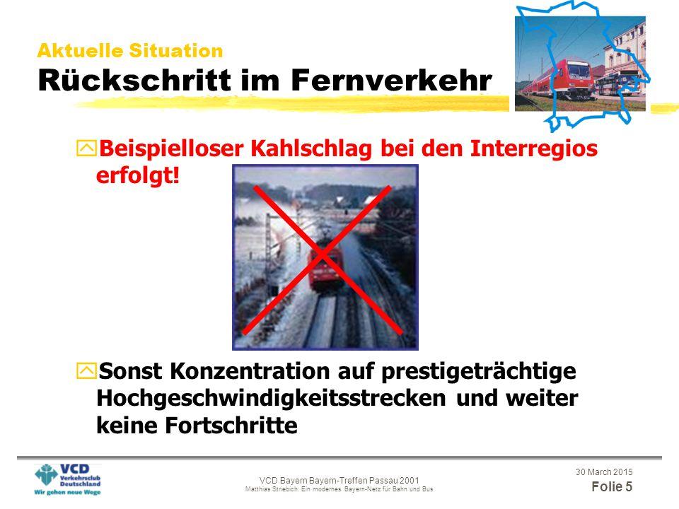 """30 March 2015 Folie 4 VCD Bayern Bayern-Treffen Passau 2001 Matthias Striebich: Ein modernes Bayern-Netz für Bahn und Bus Aktuelle Situation Stagnation beim ÖPNV yÖPNV ist keine gesetzliche Pflichtaufgabe der Städte, Gemeinden und Landkreise in Bayern xFortschritte nur bei großem Engagement vor Ort xSonst Stagnation yMittelverschwendung für wenige Prestige- Großprojekte in den Ballungsräumen M und N xU-Bahnen, Schnellbahnen x""""Metrorapid , Flughafenanbindung yBisher kein Bau von notwendigen Regionalstraßenbahnsystemen (in München, Nürnberg, Erlangen, Regensburg, Rosenheim, etc."""
