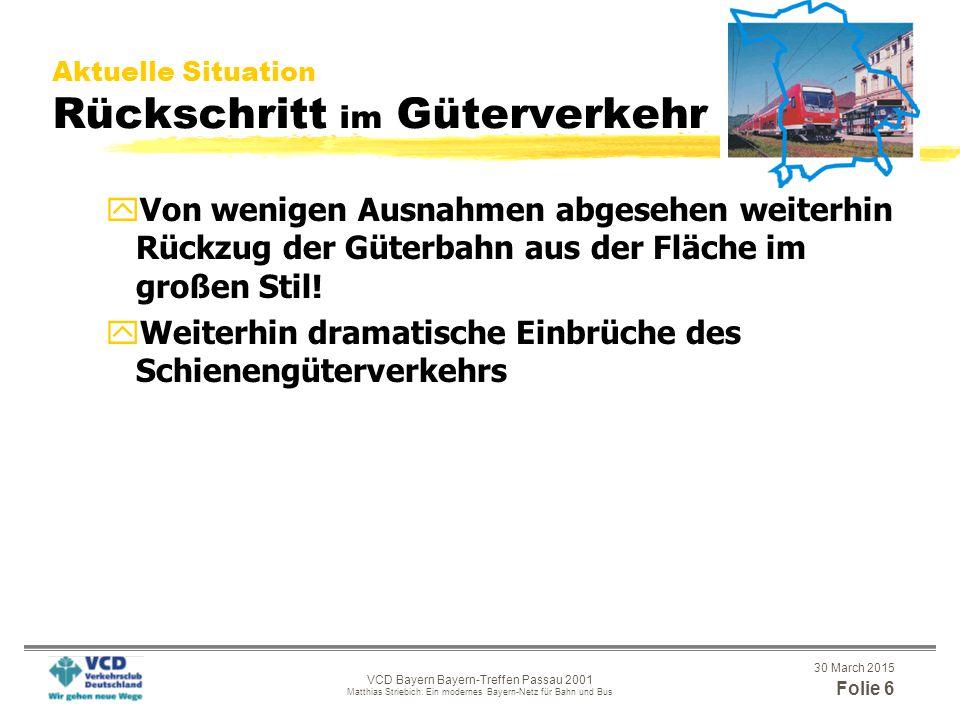 30 March 2015 Folie 6 VCD Bayern Bayern-Treffen Passau 2001 Matthias Striebich: Ein modernes Bayern-Netz für Bahn und Bus Aktuelle Situation Rückschritt im Güterverkehr yVon wenigen Ausnahmen abgesehen weiterhin Rückzug der Güterbahn aus der Fläche im großen Stil.