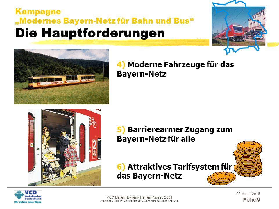 """30 March 2015 Folie 8 VCD Bayern Bayern-Treffen Passau 2001 Matthias Striebich: Ein modernes Bayern-Netz für Bahn und Bus Kampagne """"Modernes Bayern-Netz für Bahn und Bus Die Hauptforderungen 1) Ein attraktives Angebot (Integraler Taktfahrplan) im Bayern- Netz von 5 bis 24 Uhr 2+3) Ein dichtes Bayern-Netz für ganz Bayern mit einem leistungs- fähigen Schienennetz als Rückgrat - Wiederinbetriebnahmen von Bahnstrecken und Haltestellen - Busnetz als Ergänzung"""