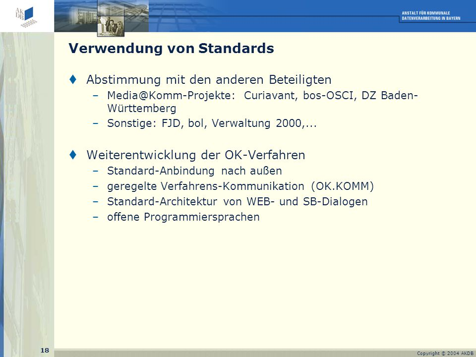 18 Copyright © 2004 AKDB  Abstimmung mit den anderen Beteiligten –Media@Komm-Projekte: Curiavant, bos-OSCI, DZ Baden- Württemberg –Sonstige: FJD, bol, Verwaltung 2000,...