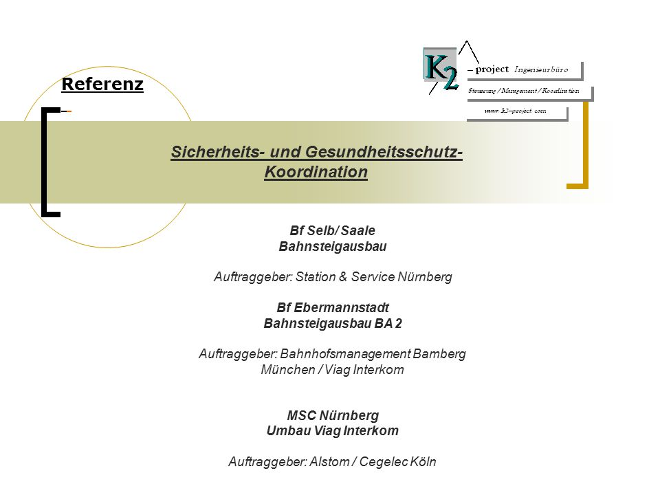 Referenz Bf Selb/ Saale Bahnsteigausbau Auftraggeber: Station & Service Nürnberg Bf Ebermannstadt Bahnsteigausbau BA 2 Auftraggeber: Bahnhofsmanagement Bamberg München / Viag Interkom MSC Nürnberg Umbau Viag Interkom Auftraggeber: Alstom / Cegelec Köln Sicherheits- und Gesundheitsschutz- Koordination