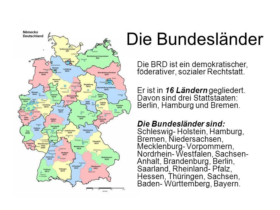 Die Bundesländer Die BRD ist ein demokratischer, föderativer, sozialer Rechtstatt. Er ist in 16 Ländern gegliedert. Davon sind drei Stattstaaten: Berl