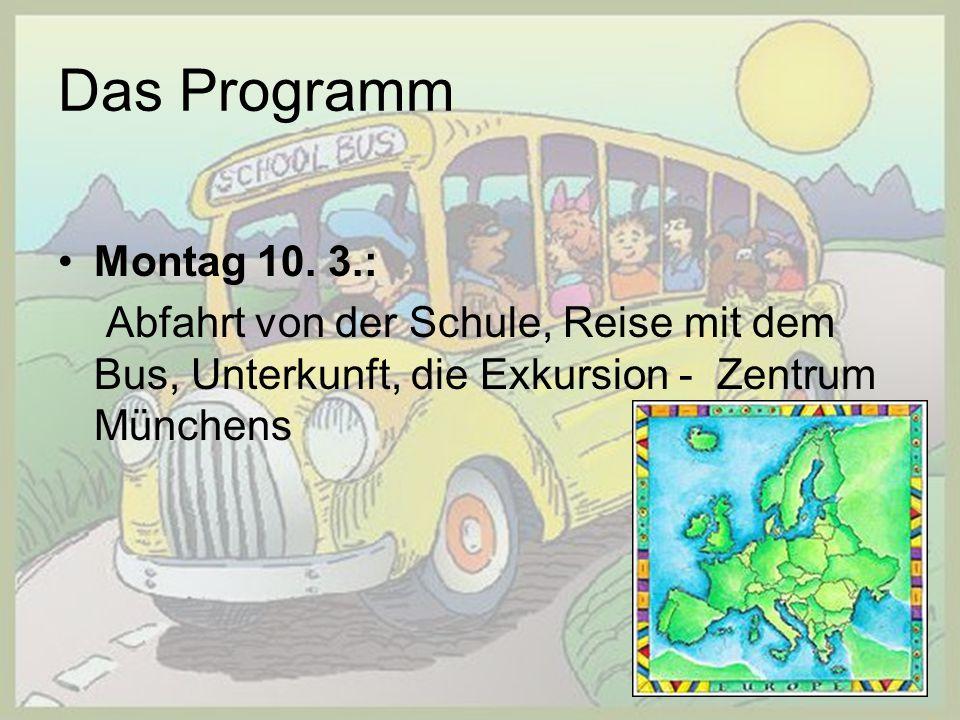 Das Programm Montag 10. 3.: Abfahrt von der Schule, Reise mit dem Bus, Unterkunft, die Exkursion - Zentrum Münchens