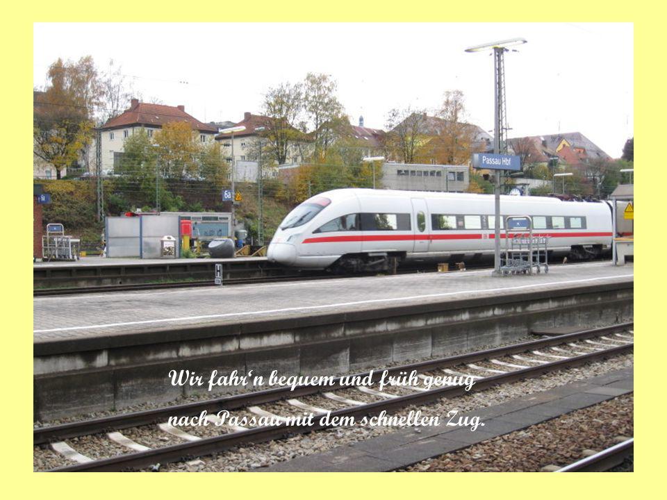 Wir fahr'n bequem und früh genug nach Passau mit dem schnellen Zug.