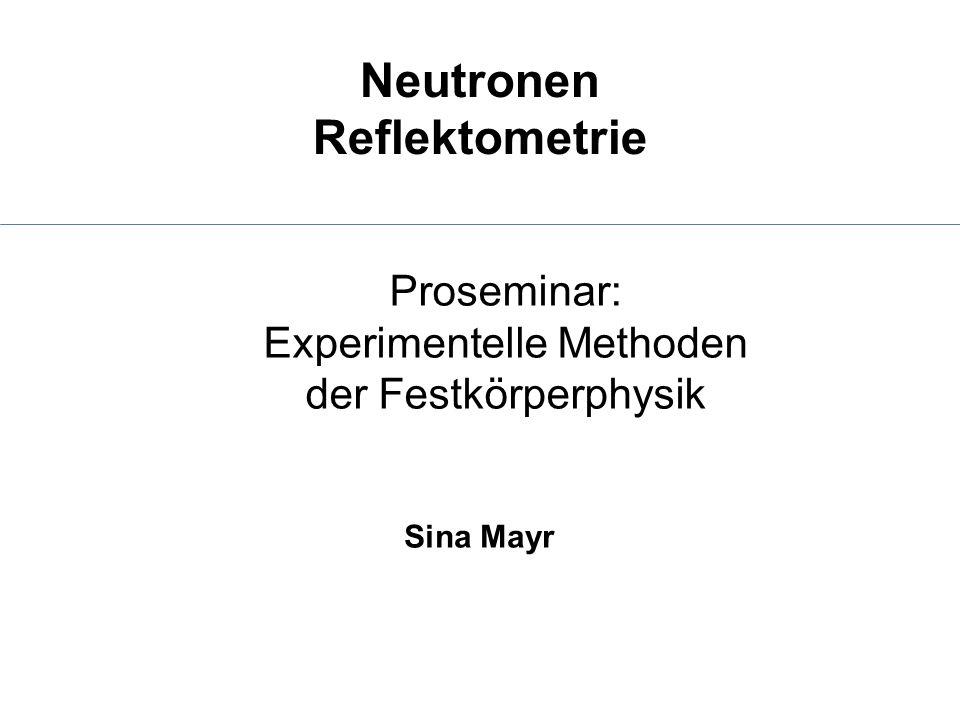 Neutronen Reflektometrie Sina Mayr Proseminar: Experimentelle Methoden der Festkörperphysik