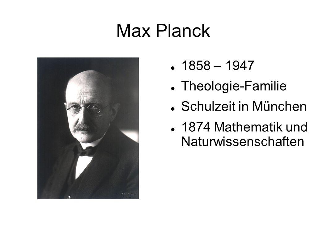 Max Planck 1858 – 1947 Theologie-Familie Schulzeit in München 1874 Mathematik und Naturwissenschaften