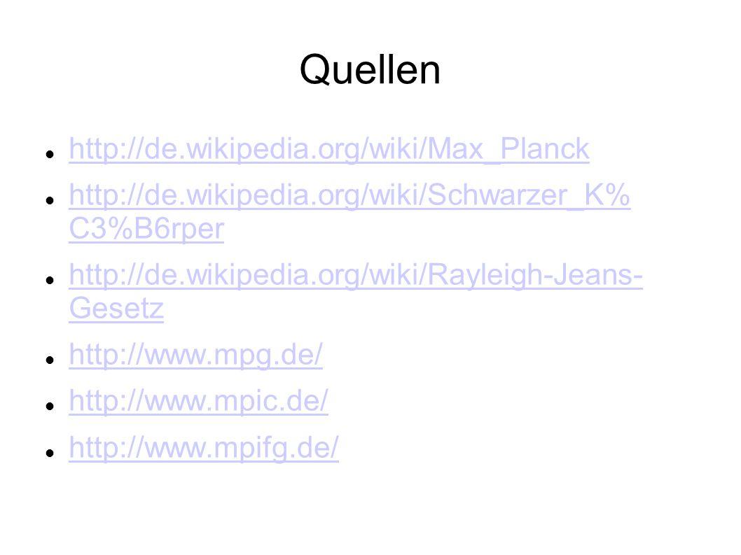 Quellen http://de.wikipedia.org/wiki/Max_Planck http://de.wikipedia.org/wiki/Schwarzer_K% C3%B6rper http://de.wikipedia.org/wiki/Schwarzer_K% C3%B6rpe