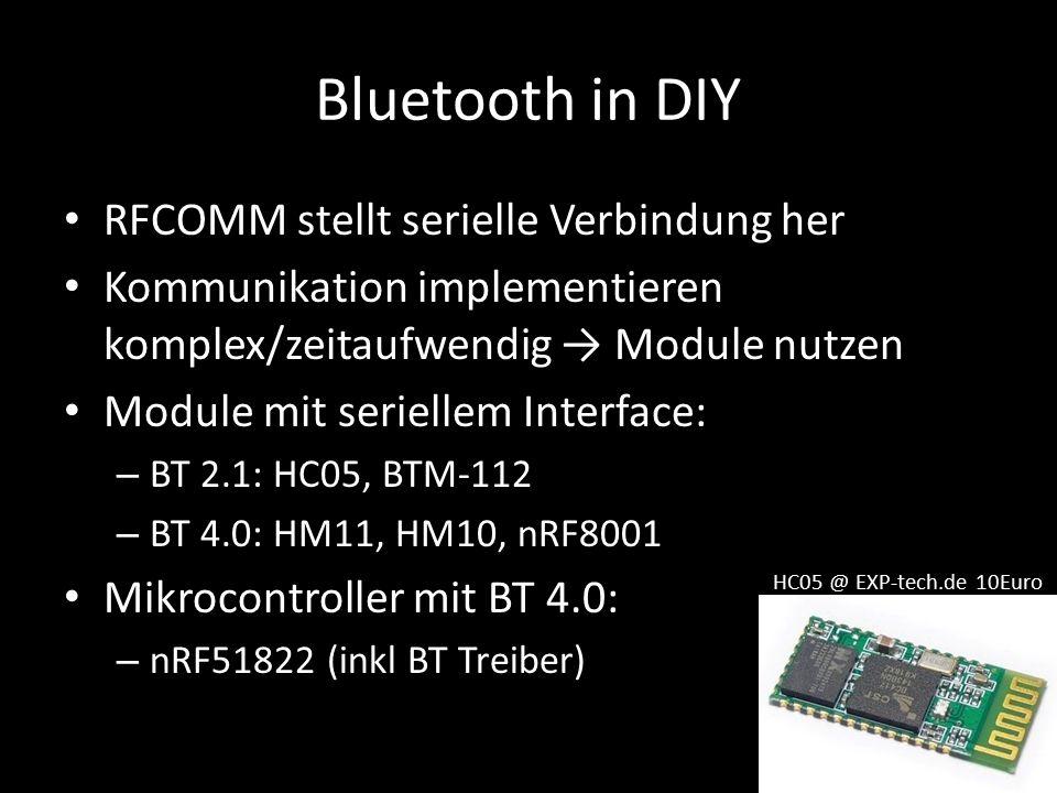 Bluetooth in DIY RFCOMM stellt serielle Verbindung her Kommunikation implementieren komplex/zeitaufwendig → Module nutzen Module mit seriellem Interface: – BT 2.1: HC05, BTM-112 – BT 4.0: HM11, HM10, nRF8001 Mikrocontroller mit BT 4.0: – nRF51822 (inkl BT Treiber) HC05 @ EXP-tech.de 10Euro