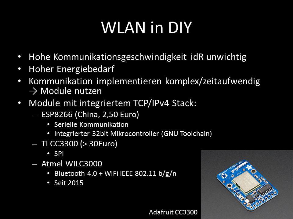 WLAN in DIY Hohe Kommunikationsgeschwindigkeit idR unwichtig Hoher Energiebedarf Kommunikation implementieren komplex/zeitaufwendig → Module nutzen Module mit integriertem TCP/IPv4 Stack: – ESP8266 (China, 2,50 Euro) Serielle Kommunikation Integrierter 32bit Mikrocontroller (GNU Toolchain) – TI CC3300 (> 30Euro) SPI – Atmel WILC3000 Bluetooth 4.0 + WiFi IEEE 802.11 b/g/n Seit 2015 Adafruit CC3300