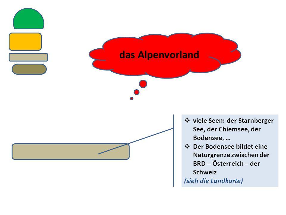 das Alpenvorland  viele Seen: der Starnberger See, der Chiemsee, der Bodensee, …  Der Bodensee bildet eine Naturgrenze zwischen der BRD – Österreich