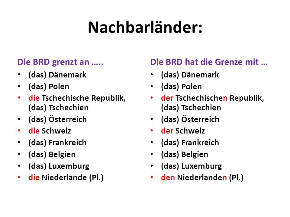 Nachbarländer: Die BRD grenzt an ….. (das) Dänemark (das) Polen die Tschechische Republik, (das) Tschechien (das) Österreich die Schweiz (das) Frankre
