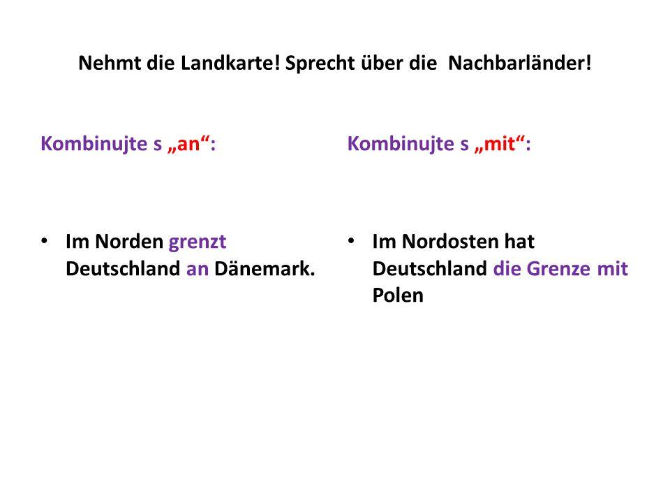 """Kombinujte s """"an"""": Im Norden grenzt Deutschland an Dänemark. Kombinujte s """"mit"""": Im Nordosten hat Deutschland die Grenze mit Polen Nehmt die Landkarte"""