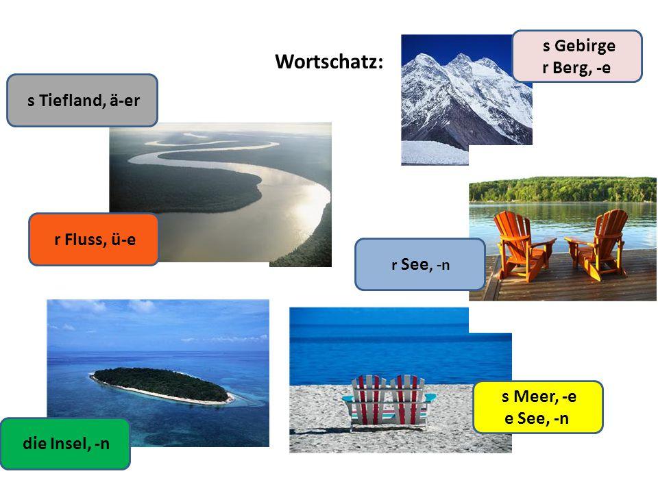 Wortschatz: die Insel, -n r Fluss, ü-e s Tiefland, ä-er s Meer, -e e See, -n s Gebirge r Berg, -e r See, -n