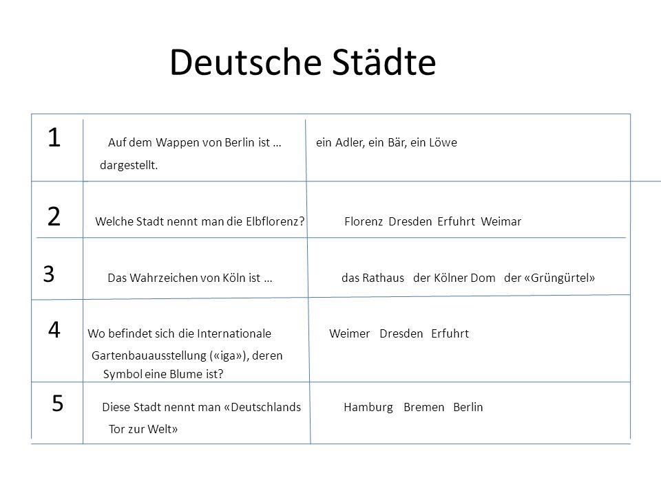 Deutsche Städte 1 Auf dem Wappen von Berlin ist … ein Adler, ein Bär, ein Löwe dargestellt. 2 Welche Stadt nennt man die Elbflorenz? Florenz Dresden E