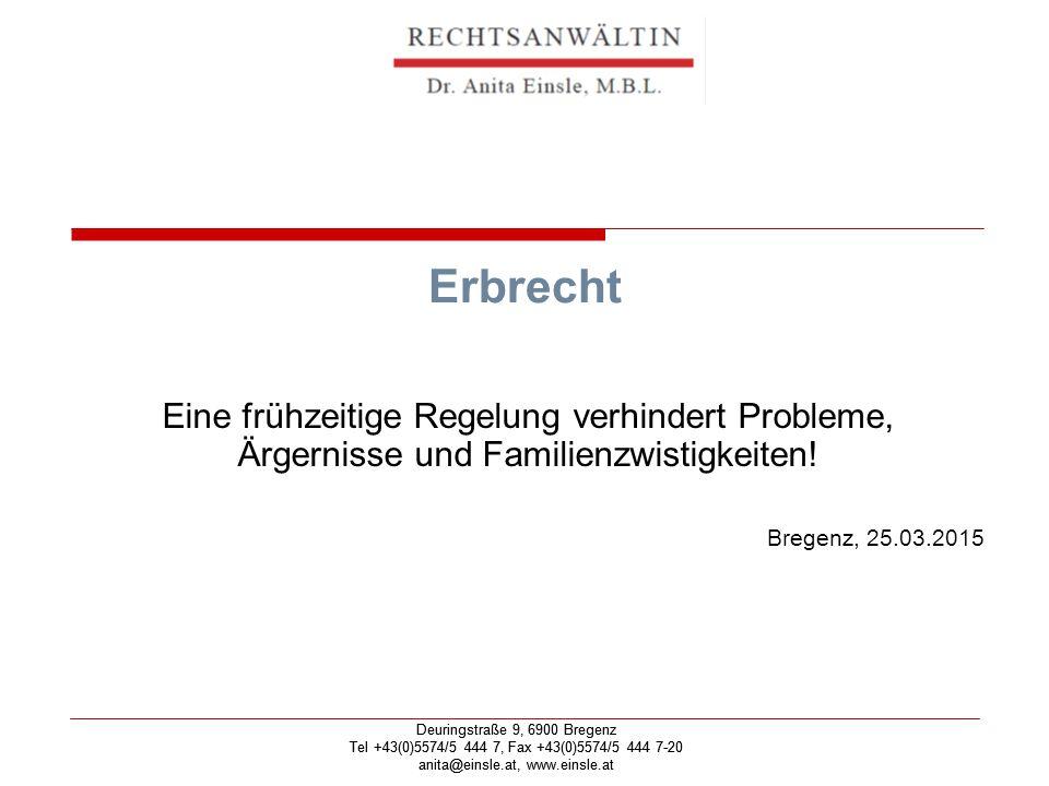 Deuringstraße 9, 6900 Bregenz Tel +43(0)5574/5 444 7, Fax +43(0)5574/5 444 7-20 anita@einsle.at, www.einsle.at Deuringstraße 9, 6900 Bregenz Tel +43(0)5574/5 444 7, Fax +43(0)5574/5 444 7-20 anita@einsle.at, www.einsle.at Erbrecht Eine frühzeitige Regelung verhindert Probleme, Ärgernisse und Familienzwistigkeiten.