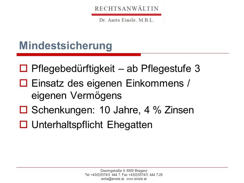 Deuringstraße 9, 6900 Bregenz Tel +43(0)5574/5 444 7, Fax +43(0)5574/5 444 7-20 anita@einsle.at, www.einsle.at Mindestsicherung  Pflegebedürftigkeit – ab Pflegestufe 3  Einsatz des eigenen Einkommens / eigenen Vermögens  Schenkungen: 10 Jahre, 4 % Zinsen  Unterhaltspflicht Ehegatten