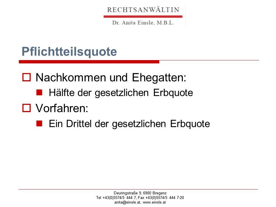 Deuringstraße 9, 6900 Bregenz Tel +43(0)5574/5 444 7, Fax +43(0)5574/5 444 7-20 anita@einsle.at, www.einsle.at Deuringstraße 9, 6900 Bregenz Tel +43(0)5574/5 444 7, Fax +43(0)5574/5 444 7-20 anita@einsle.at, www.einsle.at Pflichtteilsquote  Nachkommen und Ehegatten: Hälfte der gesetzlichen Erbquote  Vorfahren: Ein Drittel der gesetzlichen Erbquote