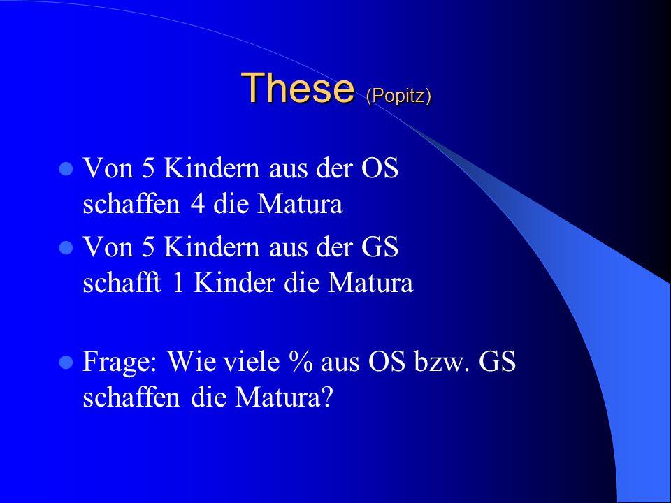 These (Popitz) Von 5 Kindern aus der OS schaffen 4 die Matura Von 5 Kindern aus der GS schafft 1 Kinder die Matura Frage: Wie viele % aus OS bzw. GS s