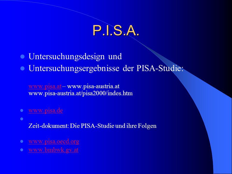 P.I.S.A. Untersuchungsdesign und Untersuchungsergebnisse der PISA-Studie: www.pisa.at – www.pisa-austria.at www.pisa-austria.at/pisa2000/indes.htm www