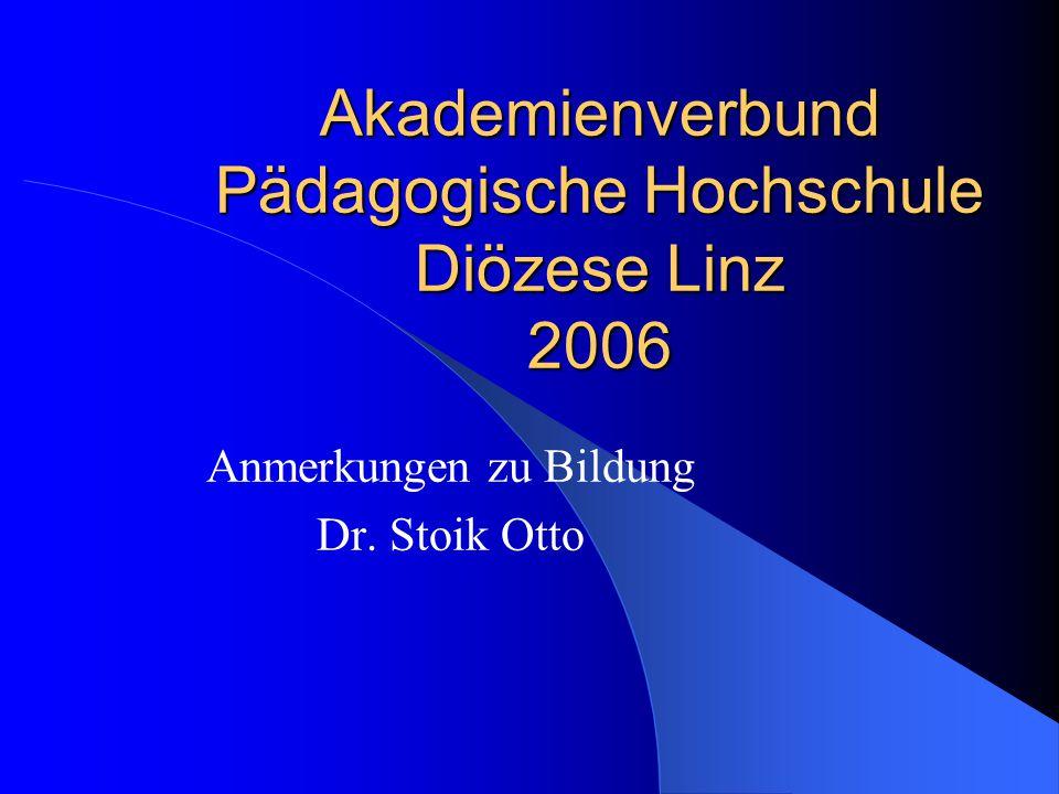 Akademienverbund Pädagogische Hochschule Diözese Linz 2006 Anmerkungen zu Bildung Dr. Stoik Otto