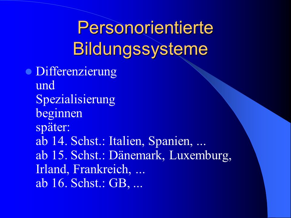 Personorientierte Bildungssysteme Differenzierung und Spezialisierung beginnen später: ab 14. Schst.: Italien, Spanien,... ab 15. Schst.: Dänemark, Lu