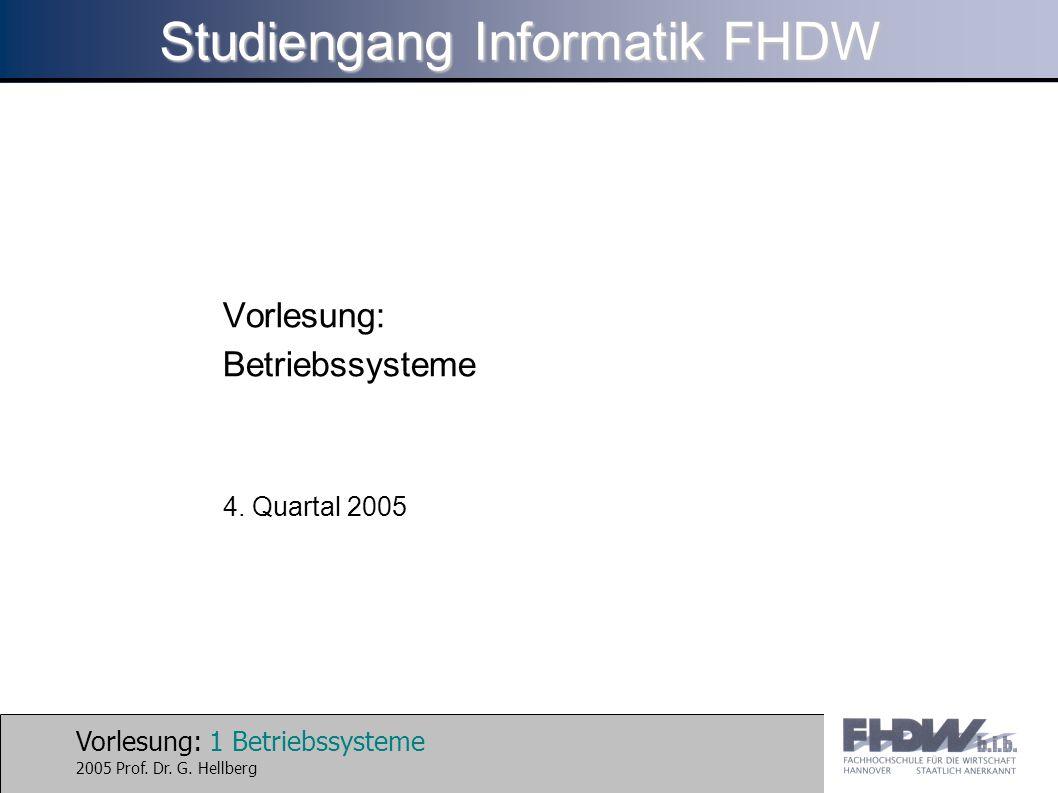 Vorlesung: 1 Betriebssysteme 2005 Prof. Dr. G. Hellberg Studiengang Informatik FHDW Vorlesung: Betriebssysteme 4. Quartal 2005