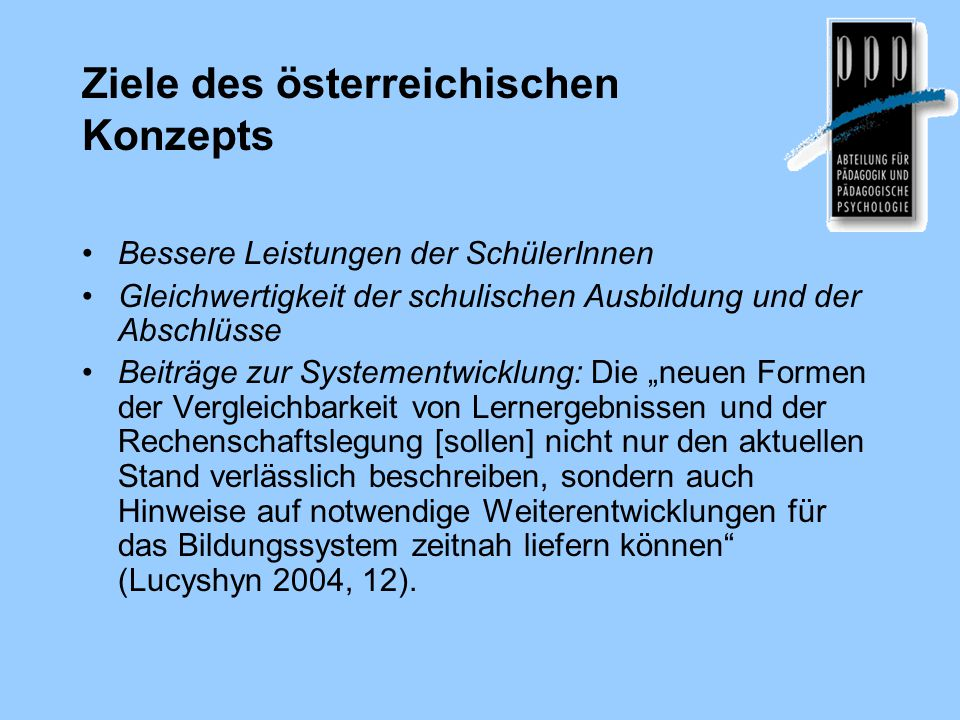 Ziele des österreichischen Konzepts Bessere Leistungen der SchülerInnen Gleichwertigkeit der schulischen Ausbildung und der Abschlüsse Beiträge zur Sy
