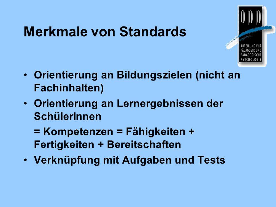 Merkmale von Standards Orientierung an Bildungszielen (nicht an Fachinhalten) Orientierung an Lernergebnissen der SchülerInnen = Kompetenzen = Fähigke