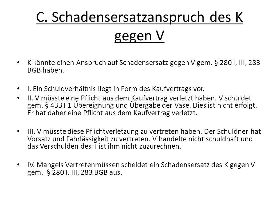 C. Schadensersatzanspruch des K gegen V K könnte einen Anspruch auf Schadensersatz gegen V gem. § 280 I, III, 283 BGB haben. I. Ein Schuldverhältnis l