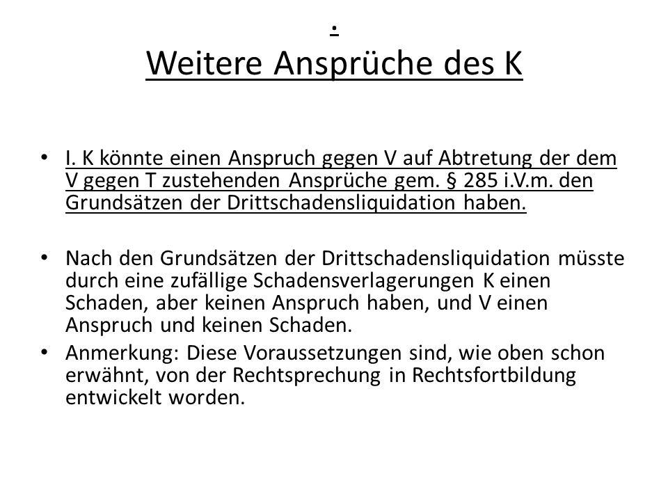 . Weitere Ansprüche des K I. K könnte einen Anspruch gegen V auf Abtretung der dem V gegen T zustehenden Ansprüche gem. § 285 i.V.m. den Grundsätzen d