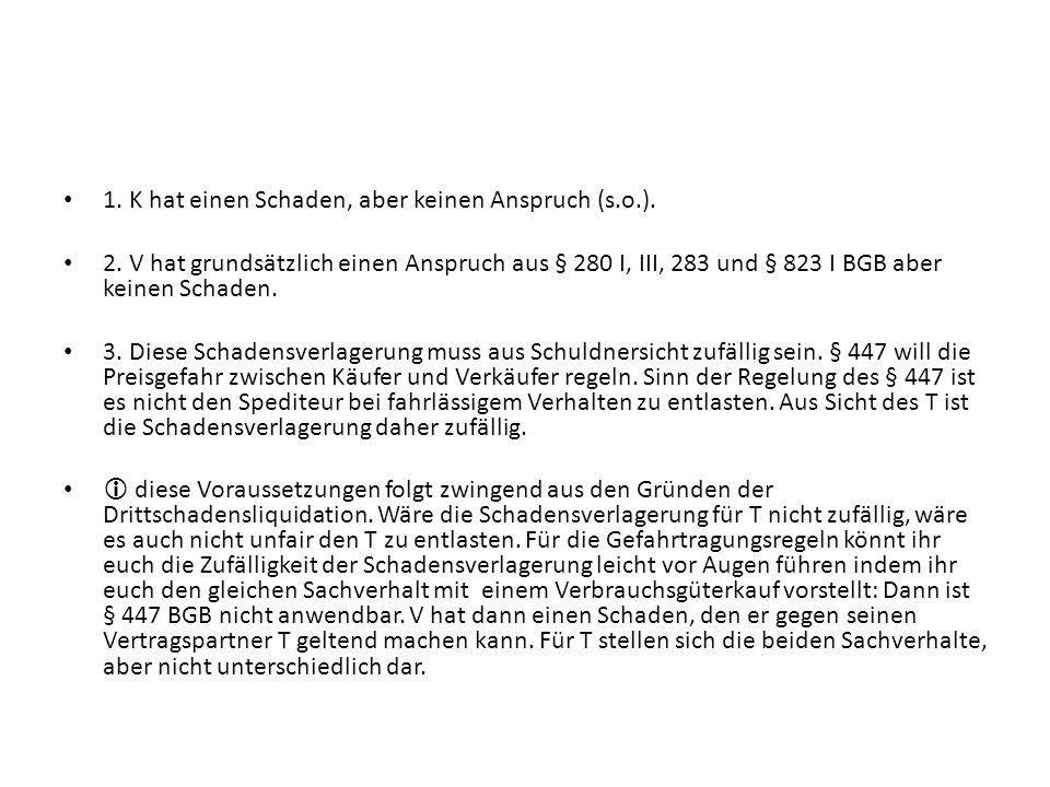 1. K hat einen Schaden, aber keinen Anspruch (s.o.). 2. V hat grundsätzlich einen Anspruch aus § 280 I, III, 283 und § 823 I BGB aber keinen Schaden.