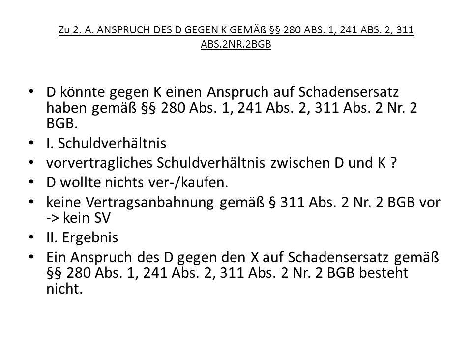 Zu 2. A. ANSPRUCH DES D GEGEN K GEMÄß §§ 280 ABS. 1, 241 ABS. 2, 311 ABS.2NR.2BGB D könnte gegen K einen Anspruch auf Schadensersatz haben gemäß §§ 28