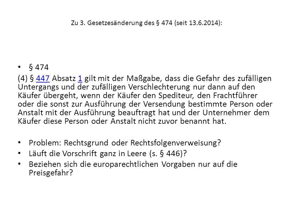 Zu 3. Gesetzesänderung des § 474 (seit 13.6.2014): § 474 (4) § 447 Absatz 1 gilt mit der Maßgabe, dass die Gefahr des zufälligen Untergangs und der zu