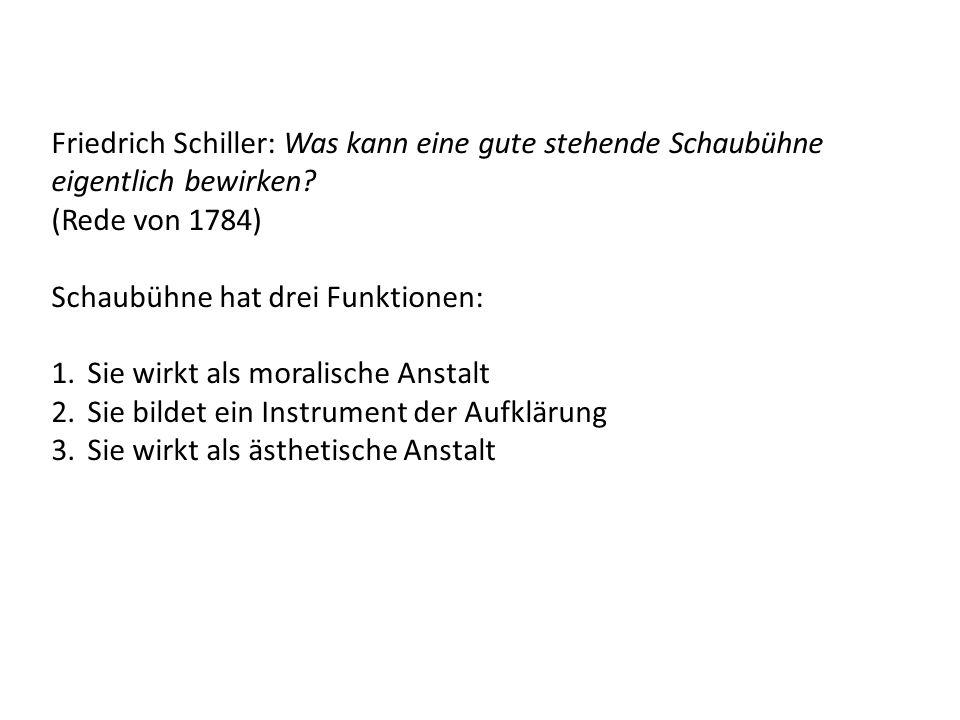 Friedrich Schiller: Was kann eine gute stehende Schaubühne eigentlich bewirken? (Rede von 1784) Schaubühne hat drei Funktionen: 1.Sie wirkt als morali