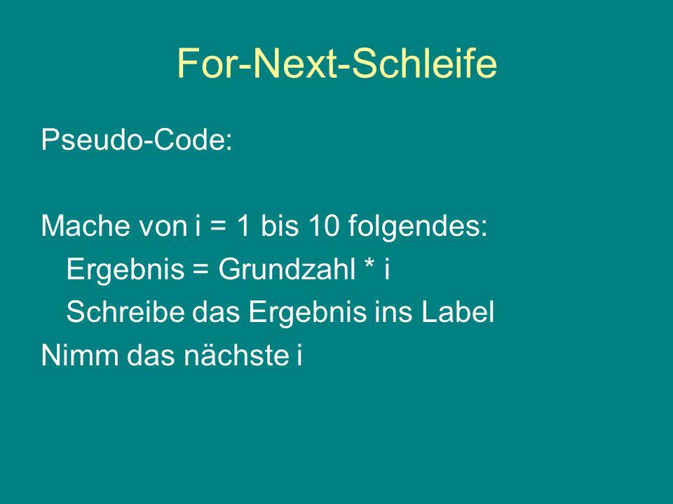 For-Next-Schleife Pseudo-Code: Mache von i = 1 bis 10 folgendes: Ergebnis = Grundzahl * i Schreibe das Ergebnis ins Label Nimm das nächste i