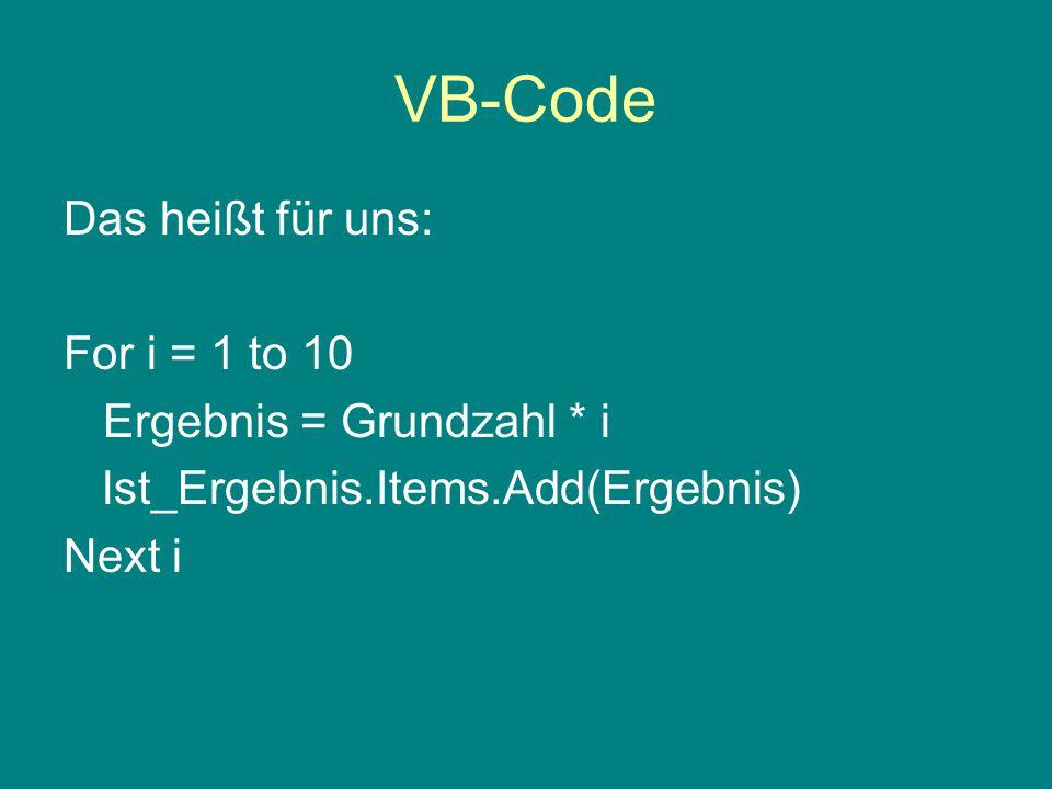 VB-Code Das heißt für uns: For i = 1 to 10 Ergebnis = Grundzahl * i lst_Ergebnis.Items.Add(Ergebnis) Next i