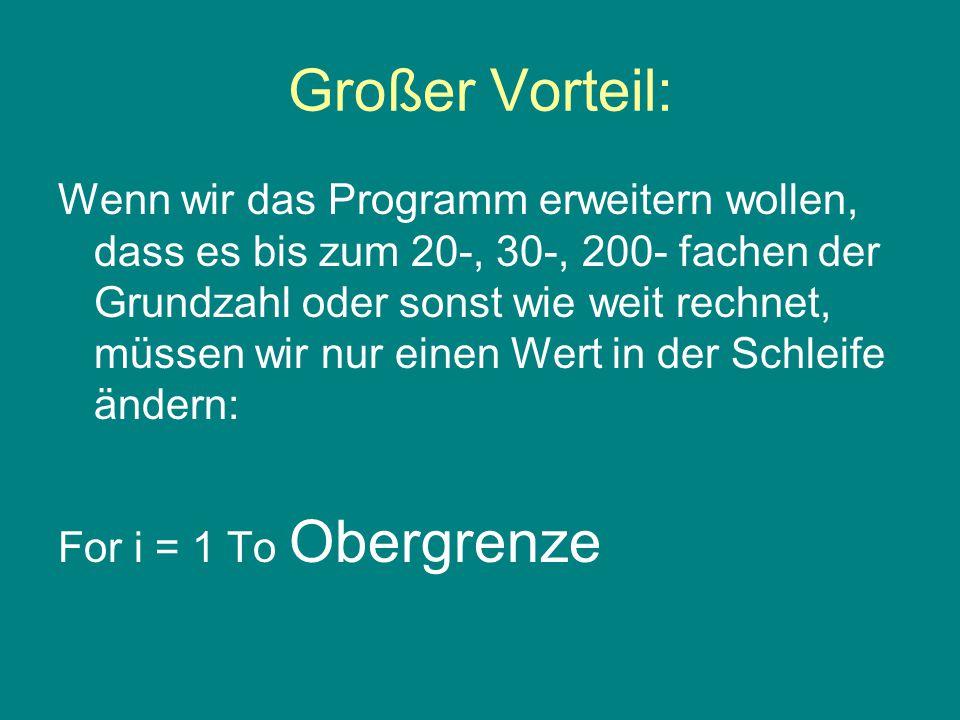 Großer Vorteil: Wenn wir das Programm erweitern wollen, dass es bis zum 20-, 30-, 200- fachen der Grundzahl oder sonst wie weit rechnet, müssen wir nur einen Wert in der Schleife ändern: For i = 1 To Obergrenze